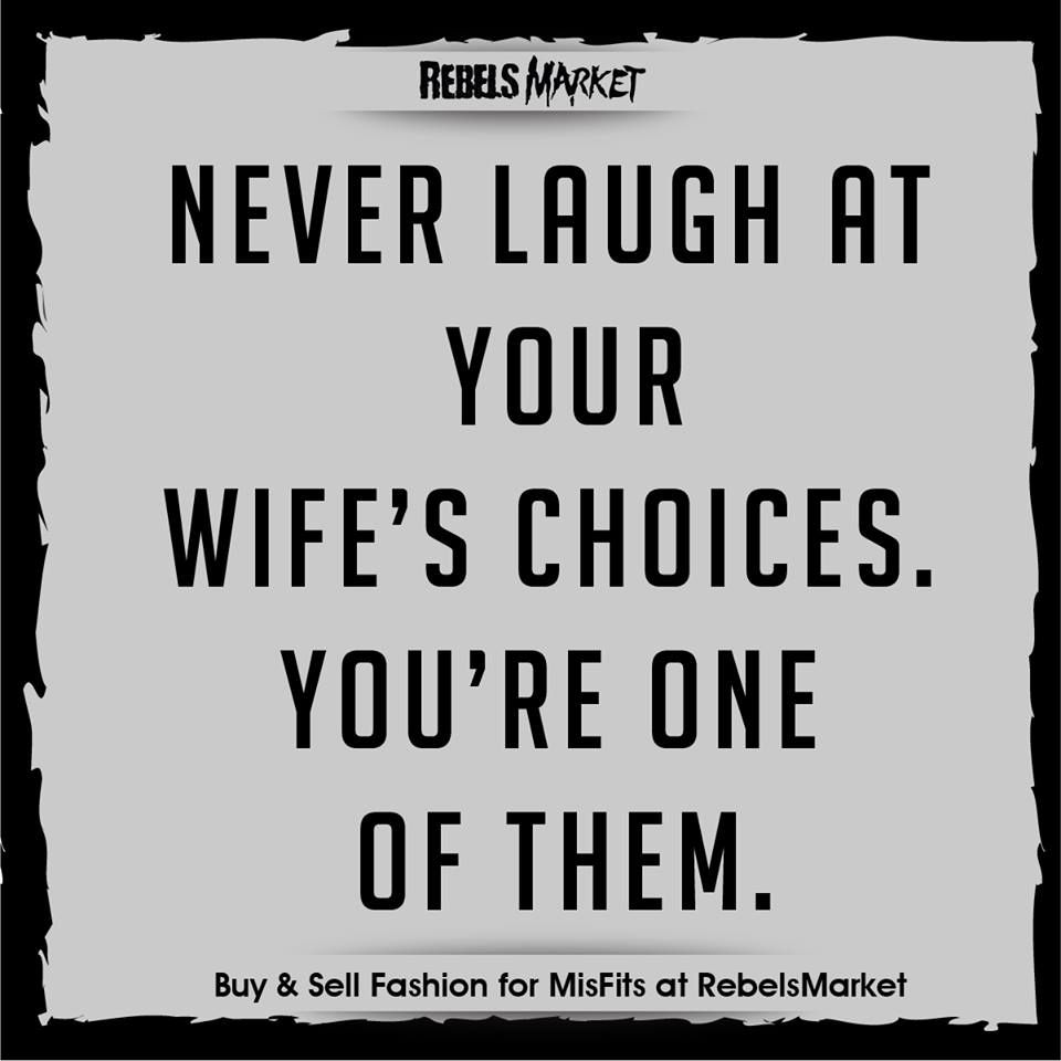 Never Laugh At Your Wife's Choices. You're One Of Them