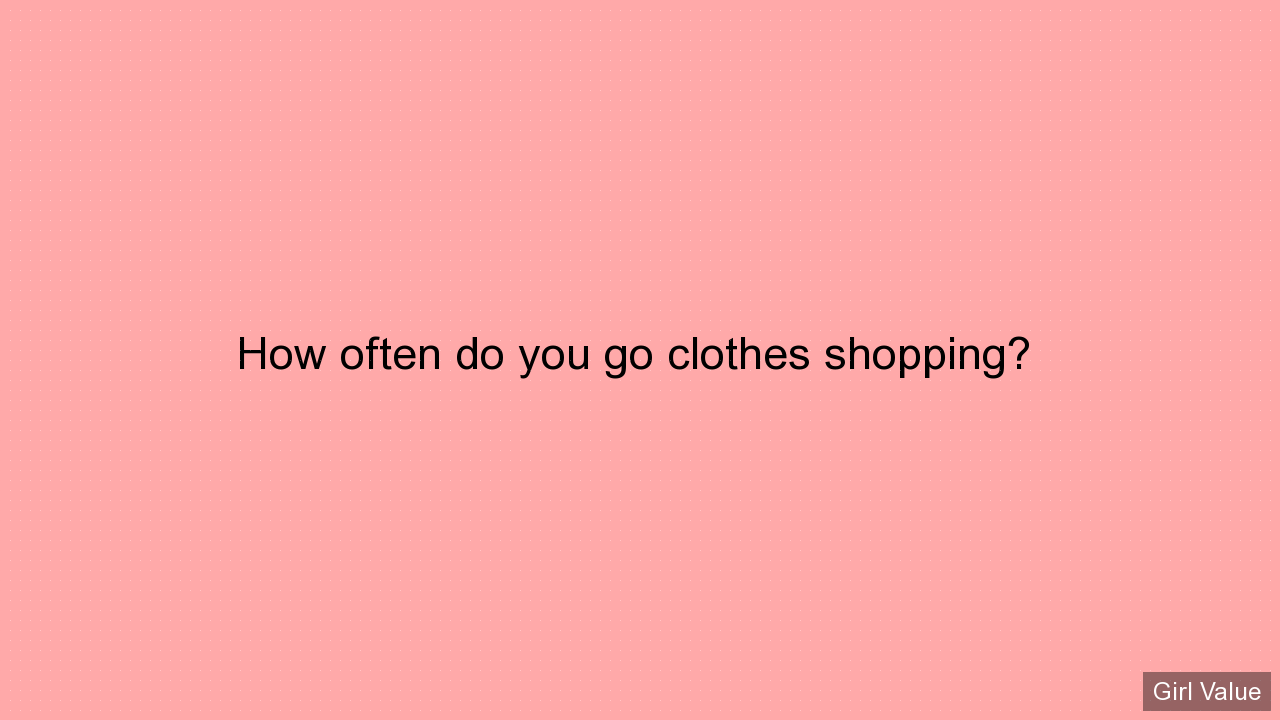 How often do you go clothes shopping?