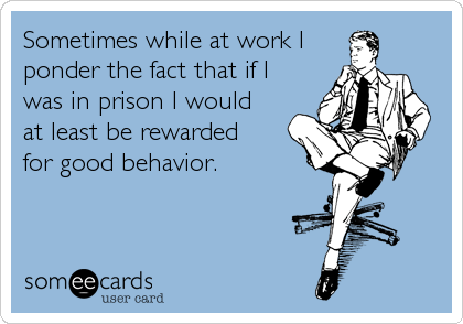 Sometimes While At Work I Ponder The Fact That If I Was In Prison I Would At Least Be Rewarded For Good Behavior Work Jokes Work Humor Funny Quotes
