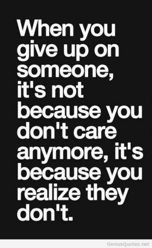 When You Give Up on Someone It's Not Because You Don't Care Anymore It's Because You Realize They Don't GeniusQuotesnet   Net Meme on ME.ME