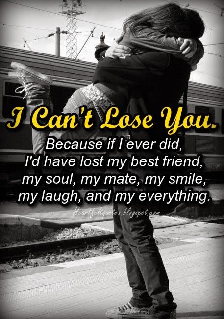 I Can T Lose You Because If I Ever Did I D Have Lost My Best Friend My Soul My Mate My Smile My Laugh And My I Cant Lose You Love Quotes