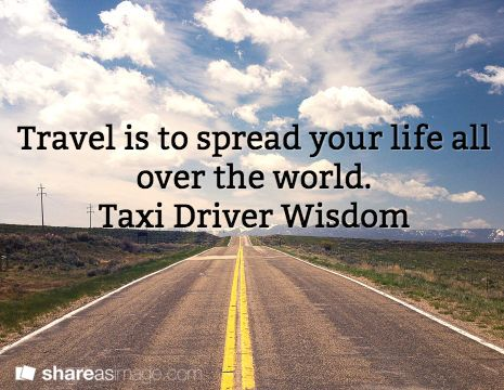 Travel Is To Spread Your Life All Over The World Taxi Driver Wisdom