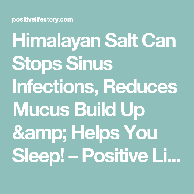 Himalayan Salt Can Stops Sinus Infections, Reduces Mucus Build Up & Helps You Sleep! – Positive Life Story
