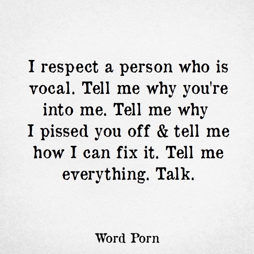 I respect a person who is vocal. Tell me why you're into me. Tell me why I  pissed you off & tell me how I can fix it. Tell me everything. Talk.