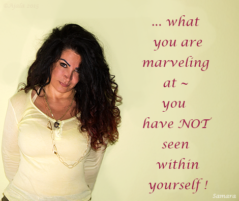 ... what you are marveling at ~ you have NOT seen within #yourself !