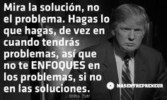 Mira la solución, no el problema. Hagas lo que hagas, de vez en cuando tendrás problemas, así que no te ENFOQUES en los problemas, si no en las soluciones. – Donald John Trump