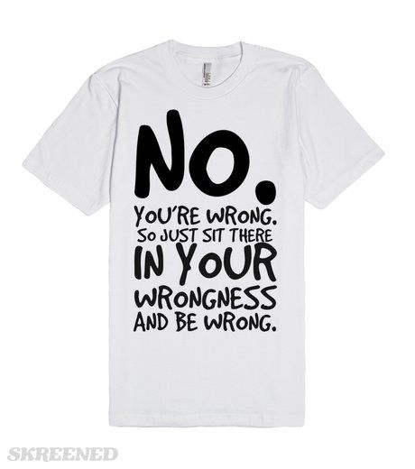 No you're wrong so sit in your wrongness tee t shirt   No you're wrong so sit in your wrongness tee t shirt #Skreened