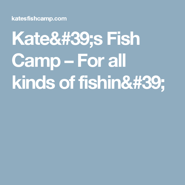 Kate's Fish Camp – For all kinds of fishin'