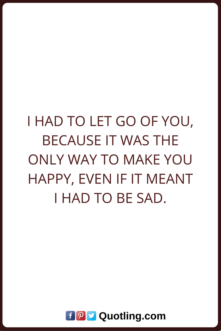 Let Go Quotes Let Go Quotes I Had To Let Go Of You Because It Was The Only Way