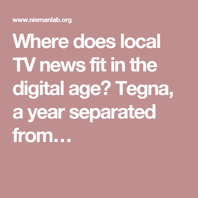 Where does local TV news fit in the digital age? Tegna, a year separated from…