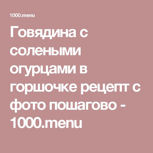 Говядина с солеными огурцами в горшочке рецепт с фото пошагово - 1000.menu