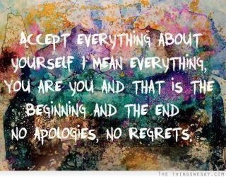 Accept everything or change what you don't, no regrets, no apologies
