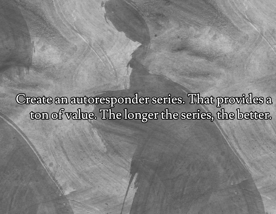 Tip #4 - Create an autoresponder series. That provides a ton of value. The longer the series, the better.. Visit http://affiliatemarketingpdf.com/