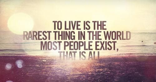 To live is the rarest thing of all...