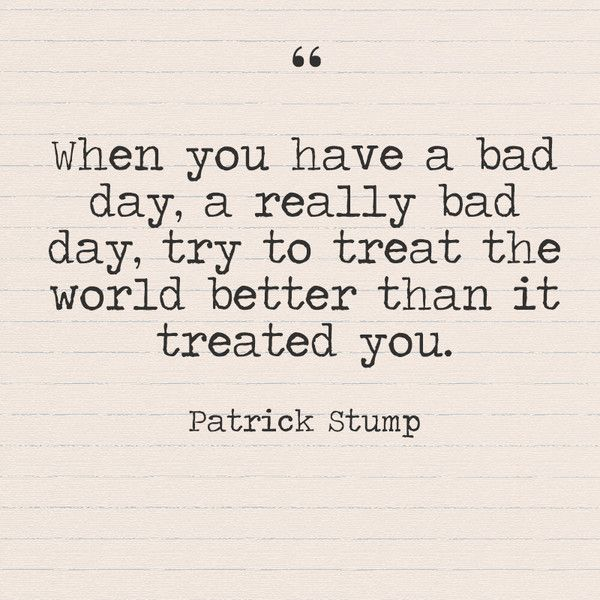 When You Have A Bad Day A Really Bad Day Try To Treat The World Better Than It Treated You Patrick Stump Bad Day Quotes Better Days Quotes Good Day Quotes