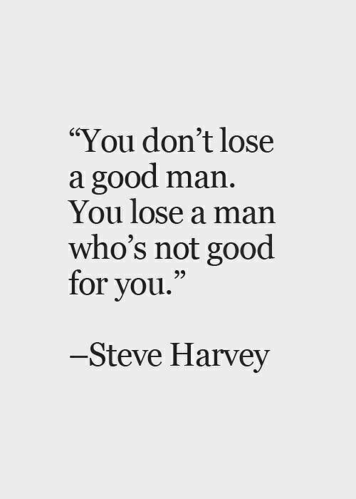You Dont Lose A Good Man You Lose A Man Who Not Good For You To