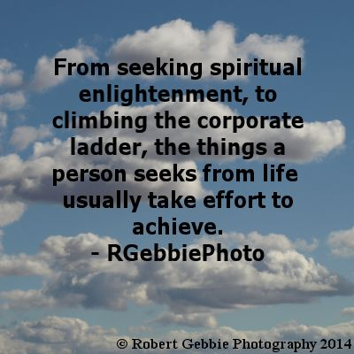 From seeking spiritual enlightenment, to climbing the corporate ladder, the things a person seeks from life usually take effort to achieve. - #RGebbiePhoto