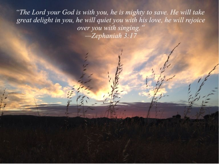"""""""The Lord your God is with you, he is mighty to save. He will take great delight in you, he will quiet you with his love, he will rejoice over you with singing."""" —Zephaniah 3:17"""