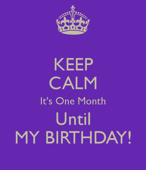 6 Month Birthday Quotes: KEEP CALM It's One Month Until MY BIRTHDAY!