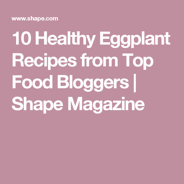 10 Healthy Eggplant Recipes from Top Food Bloggers | Shape Magazine