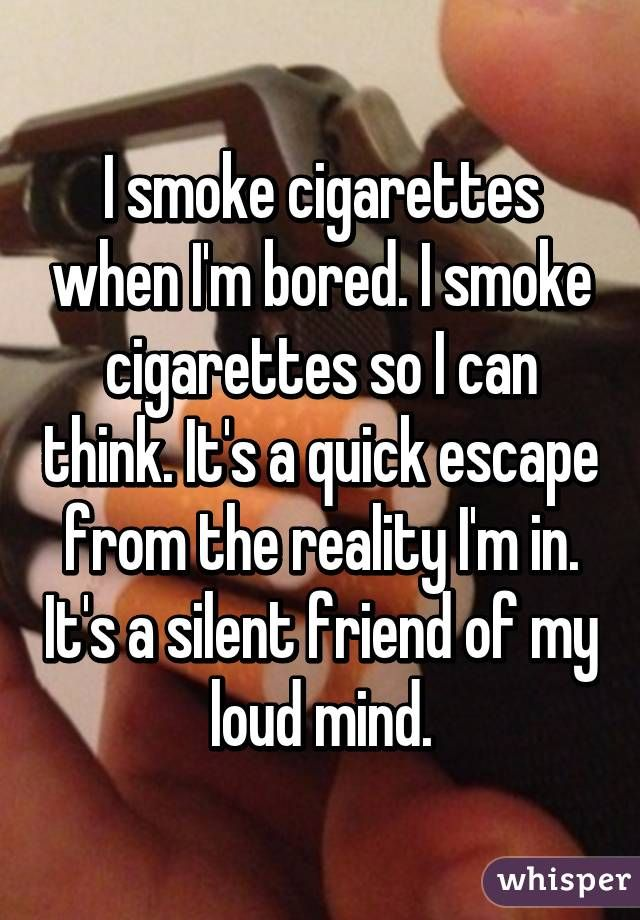 I Smoke Cigarettes When I'm Bored I Smoke Cigarettes So I Can Think New Quotes About Smoking