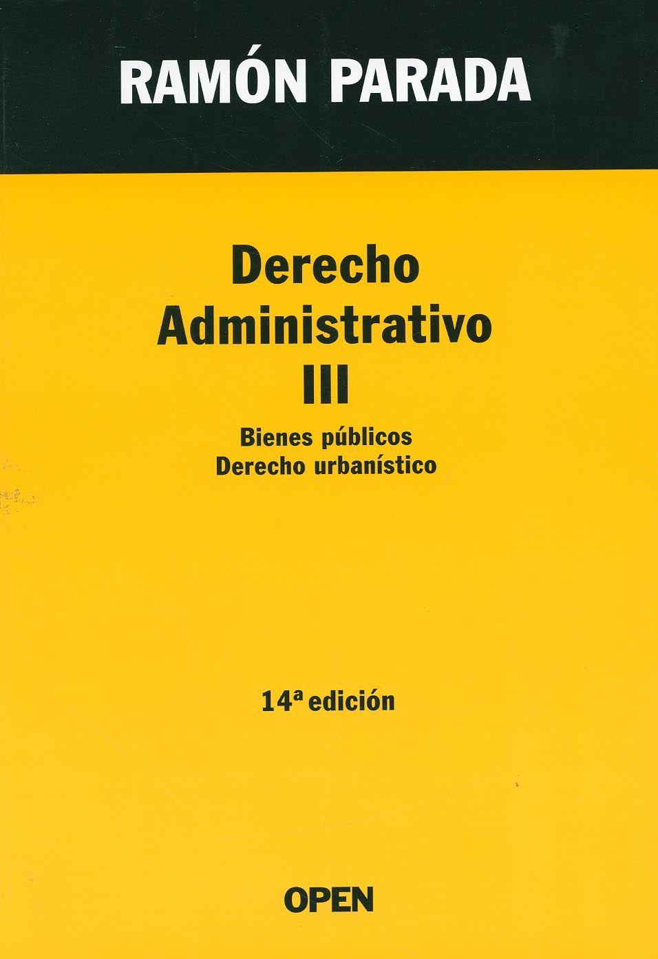 Derecho administrativo. III, Bienes públicos, derecho urbanístico / Ramón Parada. - Madrid [etc.] : Open, 2013. - 14a. ed.
