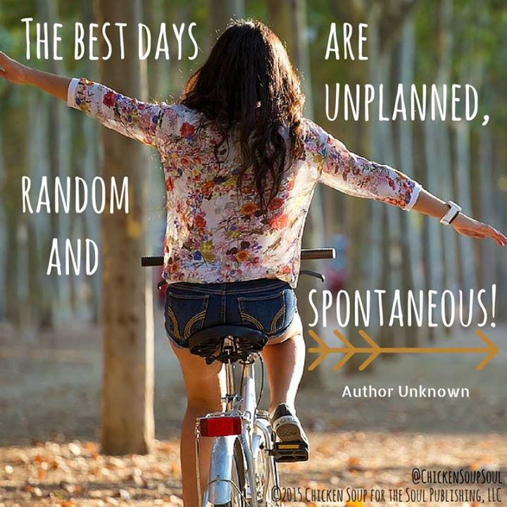 """""""The best days are unplanned, random and spontaneous."""""""