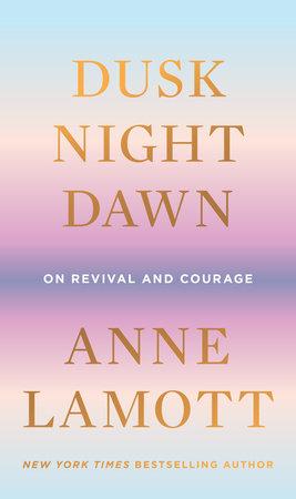 Dusk Night Dawn By Anne Lamott 9780593189696 Penguinrandomhouse Com Books In 2021 Anne Lamott Dusk The Better Angels
