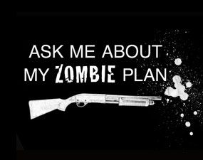There are two kinds of people in the world; those who have a plan prepared for when the zombies take over the Earth, and those who don't. We call those last people dinner.