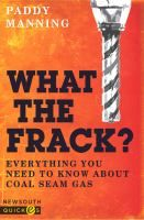 What the frack? : everything you need to know about coal seam gas / Paddy Manning.