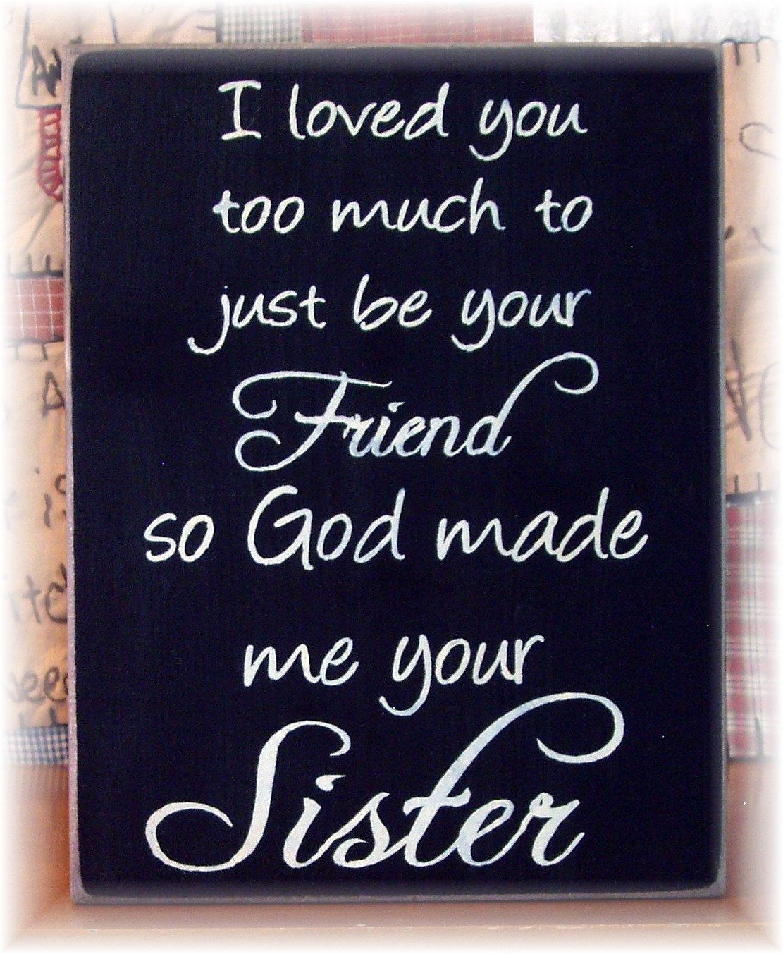 I loved you too much to just be your friend so God made me your sister