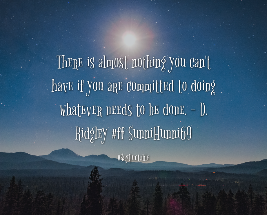 Quotes about There is almost nothing you can't have if you are committed to doing whatever needs to be done. - D. Ridgley #ff SunniHunni69  with images background, share as cover photos, profile pictures on WhatsApp, Facebook and Instagram or HD wallpaper - Best quotes
