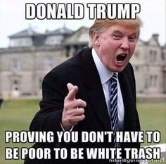 His trashy demeanor and character is likely the only thing he's actually EARNED...