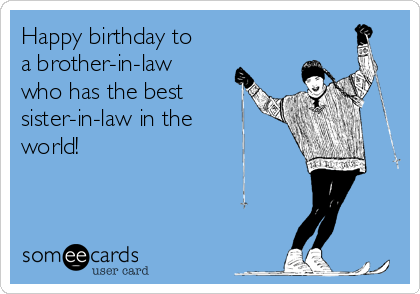 Happy Birthday To A Brother In Law Who Has The Best Sister In Law In The World Birthday Brother In Law Happy Birthday Brother Birthday Quotes Funny