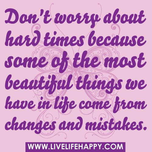 Dont Worry About Hard Times Because Some Of The Most Beautiful