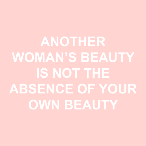 Another Woman S Beauty Is Not The Absence Of Your Own Beauty