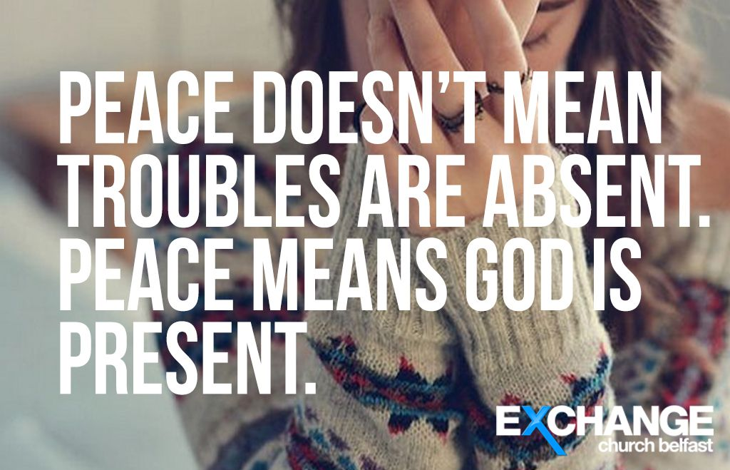 Peace doesn't mean troubles are absent. Peace means God is present.