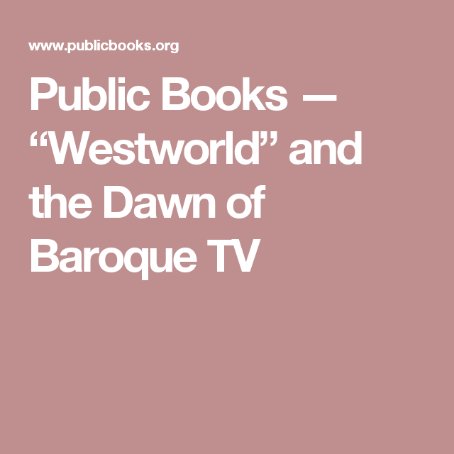 Public Books Westworld And The Dawn Of Baroque Tv Westworld Tv Books