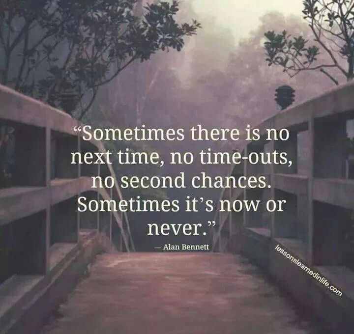 Sometimes There Is No Next Time No Time Outs No Second Chances Sometimes Its Now Or Never Tomorrow Is Not Promised Promise Quotes Life
