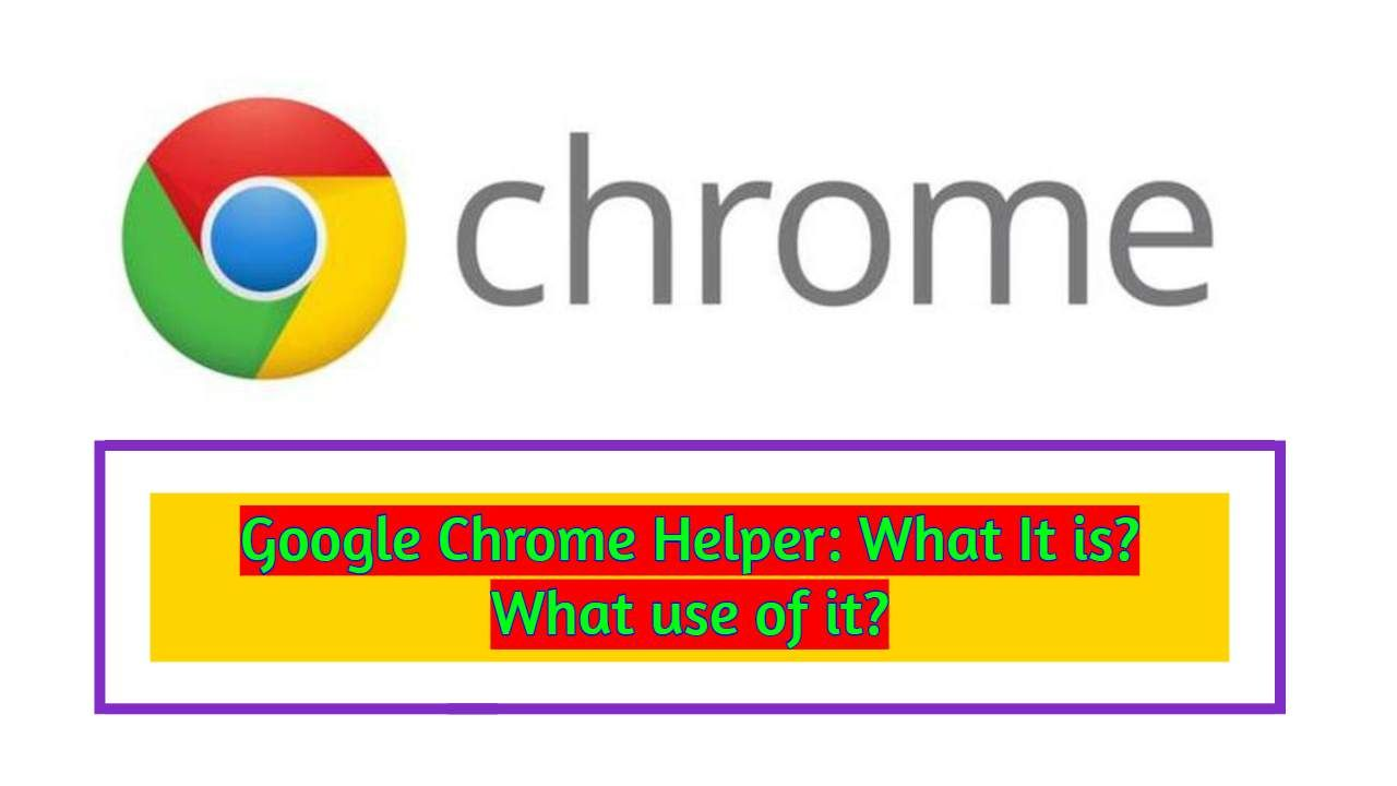 Google chrome helper what it is what use of it google