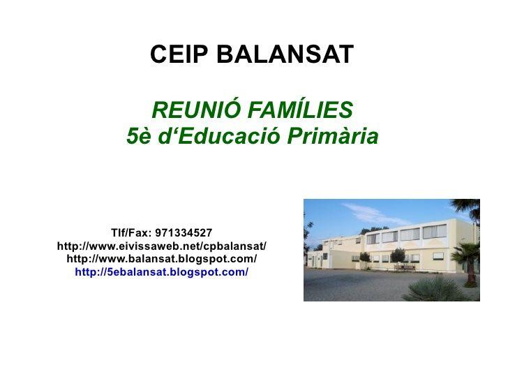 CEIP BALANSAT REUNIÓ FAMÍLIES 5è d'Educació Primària Tlf/Fax: 971334527 http://www.eivissaweb.net/cpbalansat/ http://www.b...