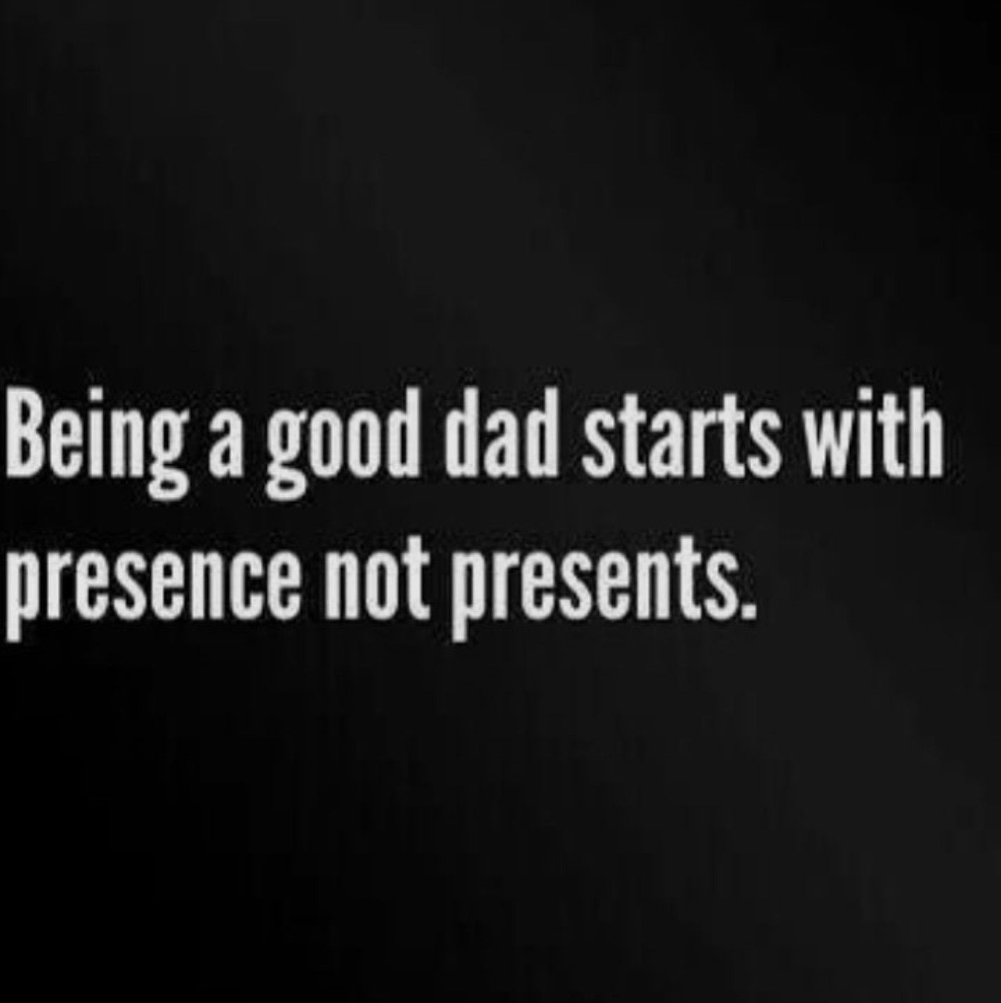 Being A Good Dad Starts With Presence Not Presents Just Saying