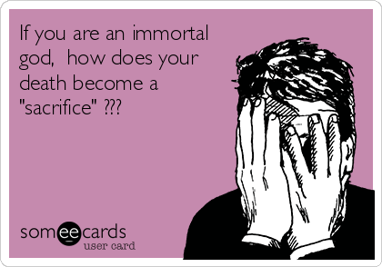 If you are an immortal god, how does your death become a 'sacrifice' ???