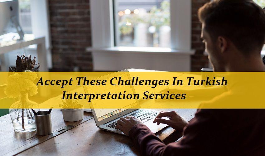 Accept These Challenges In Turkish Interpretation Services