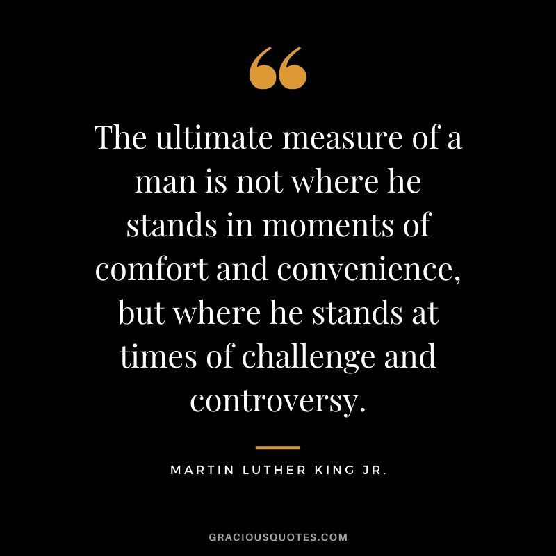 The Ultimate Measure Of A Man Is Not Where He Stands In Moments Of Comfort And Convenience But Where He St Mlk Quotes Martin Luther King Jr Convenience Quotes