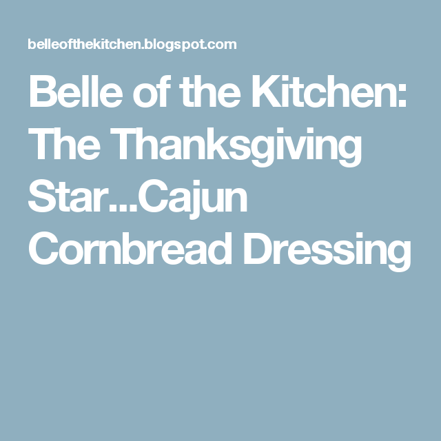 Belle of the Kitchen: The Thanksgiving Star...Cajun Cornbread Dressing