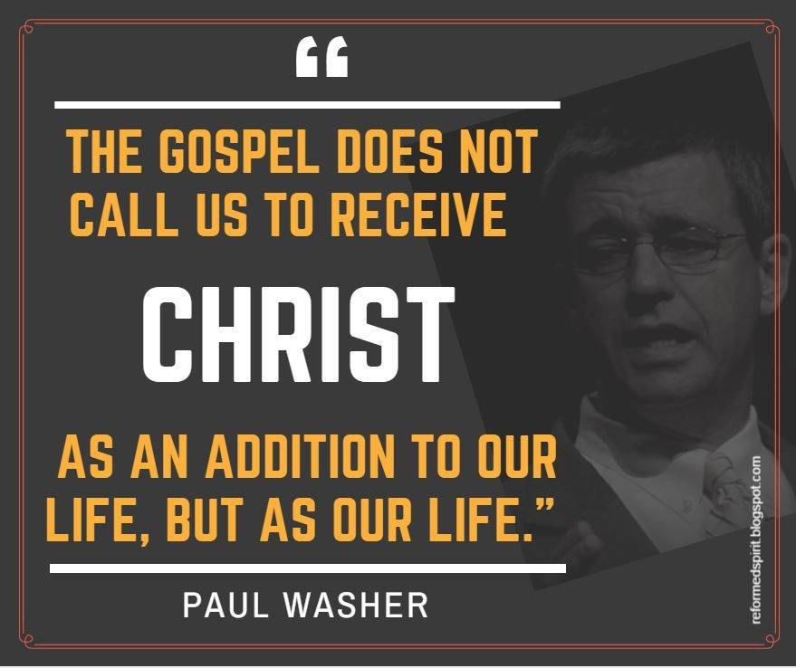 """""""The Gospel does not call us to receive Christ as an addition to our life, but as our life.""""  ― Paul Washer"""