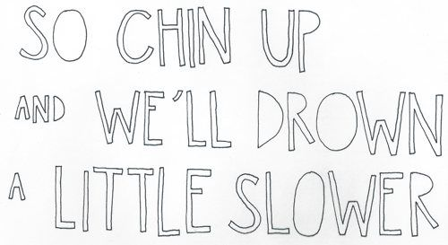 so chin up, and we'll drown a little slower