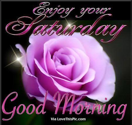 Enjoy Your Saturday Good Morning Good Morning Saturday Saturday