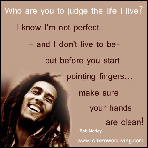 """Who Are You To Judge The Life I Live? I Know I'm Not"